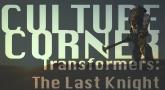 Culture Corner Pt. 38: Transformers: The Last Knight